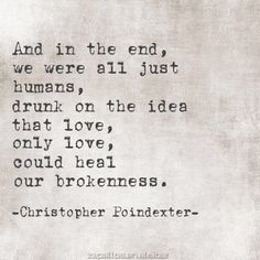and in the end, we were all just humans, drunk on the ides that love, only love, could heal our brokenness. / christopher poindexter