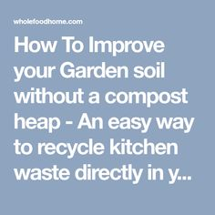 How To Improve your Garden soil without a compost heap - An easy way to recycle kitchen waste directly in your soil.