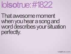happens to me all of the time. and then that song is stuck in my head until the situation is over
