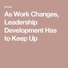As Work Changes, Leadership Development Has to Keep Up