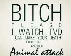 Bitch please. I watch the vampire diaries. I can make your death look like another animal attack. Vampire Diaries Memes, Vampire Diaries Damon, Serie The Vampire Diaries, Vampire Diaries Poster, Vampire Daries, Vampire Diaries Wallpaper, Vampire Diaries The Originals, Vampire Diaries Fashion, Tvd Quotes