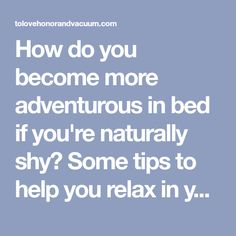 How do you become more adventurous in bed if you're naturally shy? Some tips to help you relax in your marriage--and turn up the heat!