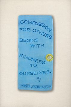 Compassion for others begins with kindness to ourselves –  Pema Chodron
