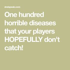 One hundred horrible diseases that your players HOPEFULLY don't catch!