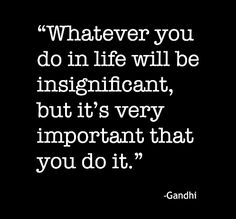 Whatever you do in life will be insignificant, but it's very important that you do it anyway.  - Ghandi