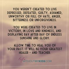 You weren't created to live depressed, defeated, guilty, ashamed, unworthy or full of hate, anger, bitterness or unforgiveness. You were created to live in victory, in love and kindness, and displaying ray after ray of endless sunshine and glory. Allow time to heal you. It will be your greatest healer – and teacher. #quote #noncustodial #mothersday