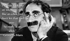 Groucho Marx He May Look Like An Idiot