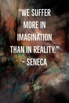 """We suffer more in imagination than in reality."" – Seneca #thursdaythoughts #inspiration #reality"