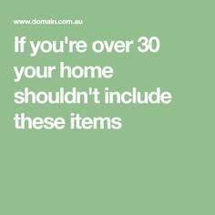 If you're over 30 your home shouldn't include these items