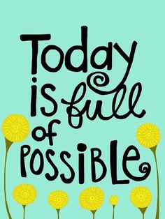 Today is full of possible.  loveliegreenie