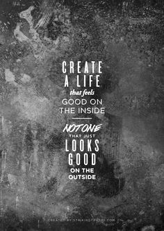 create a life that feels good on the inside. not one that just looks good on the outside