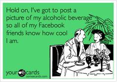 Hold on, I've got to post a picture of my alcoholic beverage so all of my Facebook friends know how cool I am.