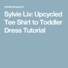 Sylvie Liv: Upcycled Tee Shirt to Toddler Dress Tutorial