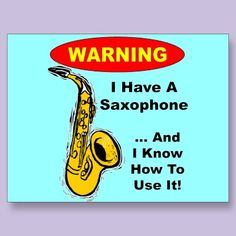 WARNING. I have a saxophone ... and I know how to use it!