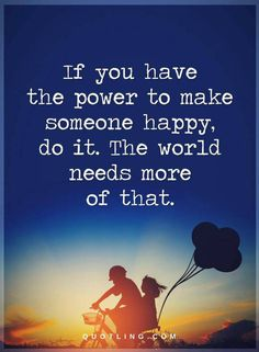 Quotes if you have the power to make someone happy, do it. The world needs more of that.