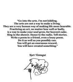 """""""Go into the arts. I'm not kidding..."""" - Kurt Vonnegut"""