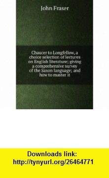 Chaucer to Longfellow, a choice selection of lectures on English literature; giving a comprehensive survey of the Saxon language; and how to master it John Fraser ,   ,  , ASIN: B006FMZTEO , tutorials , pdf , ebook , torrent , downloads , rapidshare , filesonic , hotfile , megaupload , fileserve