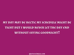 my day may be hectic my schedule might be tight but i would never let the day end without saying goodnight!!