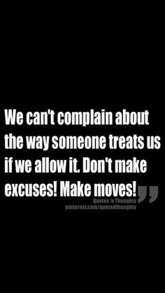 We can't complain about the way someone treats us if we allow it. Don't make excuses. Make moves.