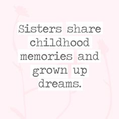 Sister share childhood memories and grown up dreams. - 30 Quotes You'll Only Understand if You Have a Sister - Photos