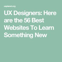 UX Designers: Here are the 56 Best Websites To Learn Something New