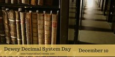 Dewey Decimal System Day is observed annually on December 10, the birthday of Melvil Dewey (1851-1931) inventor of the Dewey Decimal system. Dewey Decimal Classification (DDC), or Dewey Decimal System, is a proprietary library classification system first published in the United States by Dewey in 1876. The Decimal Classification introduced the concepts of relative location and relative index which allow new books to be added to a library in their appropriate location based on subject.