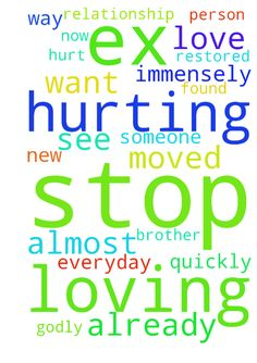 Please pray I get over my ex and stop loving him this - Please pray I get over my ex and stop loving him this way. That I just love him as a brother. He hurt me immensely and moved on so quickly and I have to see him almost everyday. I just want to stop hurting. He has already found someone new. I prayed he would be a Godly person again and our relationship would be restored. Now I just pray I stop hurting.  Posted at: https://prayerrequest.com/t/Ef7 #pray #prayer #request #prayerrequest