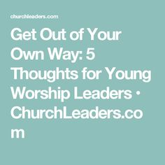 Get Out of Your Own Way: 5 Thoughts for Young Worship Leaders • ChurchLeaders.com