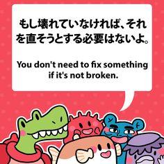 You don't need to fix something if it's not broken. もし壊れていなければ、それを直そうとする必要はないよ。 #fuguphrases #nihongo