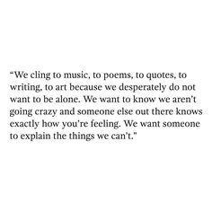 """We cling to music, to poems, to quotes, to writing, to art because we desperately do not want to be alone. We want to know we aren't going crazy and someone else out there knows exactly how you're feeling. We want someone to explain the things we can't."" — Want to see more quotes? Join our Instagram community of over 11k members - @quoteble"