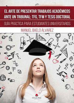 El arte de presentar trabajos académicos ante un tribunal : TFG, TFM y Tesis Doctoral : guía práctica para estudiantes universitarios / Manuel Baelo Álvarez.-- 2ª ed.-- El Ejido (Almería) : Círculo Rojo, 2017.