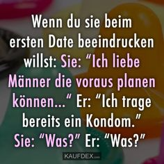 "Wenn du sie beim ersten Daten beeindrucken willst: Sie ""Ich liebe Männer die voraus planen können…"" Er: ""Ich trage bereits ein Kondom."" Sie: ""Was"" Er: ""Was?"" Cool Pictures, Funny Pictures, Have Fun, Geek Stuff, Jokes, Lol, Shit Happens, Awesome, Poster"