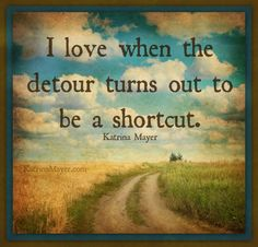 I love when the detour turns out to be a shortcut. Don't you? Katrina Mayer