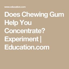 how gum helps you concentrate Want a brain boost grab a stick of gum and get chewing, new research suggests though you may want to ditch that wad before trying any mental gymnastics, as gum only helps improve test scores if.