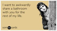I want to awkwardly share a bathroom with you for the rest of my life.