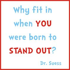 Why fit in when you were born to stand out? -Dr. Seuss