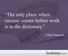 """""""The only place where success comes before work is in the dictionary."""" - Vidal Sassoon"""