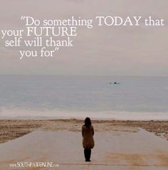 """Do something TODAY that your FUTURE self will thank you for"""