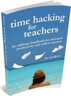 Time Hacking For Teachers: The Ultimate Handbook For Increased Productivity And Endless Summer. #engchat #edchat