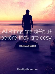 Positive Quote: All things are difficult before they are easy - Thomas Fuller. www.HealthyPlace.com