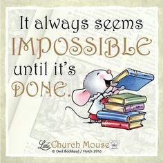 ✞✞✞ It always seems Impossible until it's Done. Amen...Little Church Mouse 21 Jan. 2016 ✞✞✞