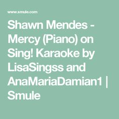 Shawn Mendes - Mercy (Piano) on Sing! Karaoke by LisaSingss and AnaMariaDamian1 | Smule