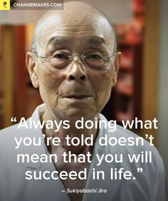 """""""Always doing what you're told doesn't mean that you will succeed in life."""" by Sukiyabashi Jiro - http://chng.mk/992170/tu #quotes"""