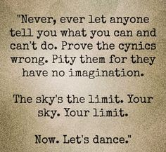 Never, ever let anyone tell you what you can and can't do. Prove the cynics wrong. Pity them for they have no imagination. The sky is the limit. Your sky. Your limit. Now. Let's dance.
