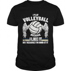 I PLAY VOLLEYBALL BECAUSE I LIKE IT NOT BECAUSE IM GOOD AT IT