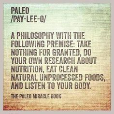 Paleo /pay-lee-o/ a philosophy with the following premise: take nothing for granted, do your own research about nutrition, eat clean natural unprocessed foods, and listen to your body.
