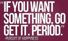 If YOU Want something - GO GET IT! :)