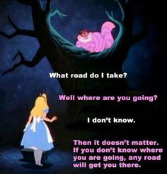 As much as I like this quote I hate it. I want to know where I'm heading, but too often I feel like Alice.