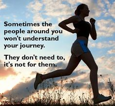 Sometimes the people around you won't understand your journey. They don't need to, it's not for them.