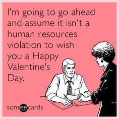 I'm going to go ahead and assume it isn't a human resources violation to wish you a Happy Valentine's Day.